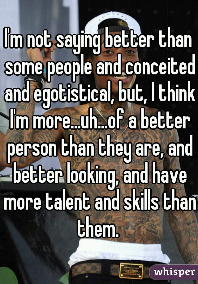 I'm not saying better than some people and conceited and egotistical, but, I think I'm more...uh...of a better person than they are, and better looking, and have more talent and skills than them.