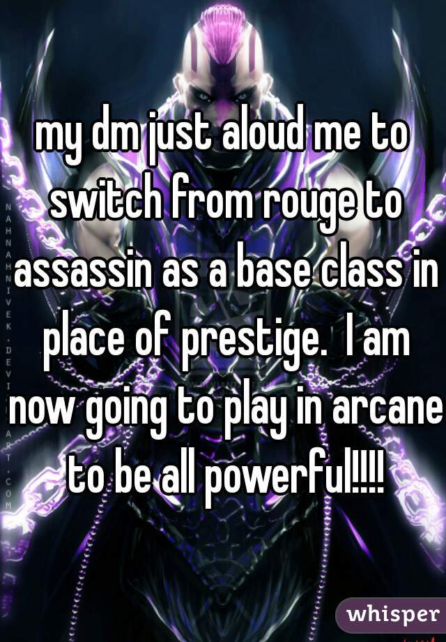 my dm just aloud me to switch from rouge to assassin as a base class in place of prestige.  I am now going to play in arcane to be all powerful!!!!