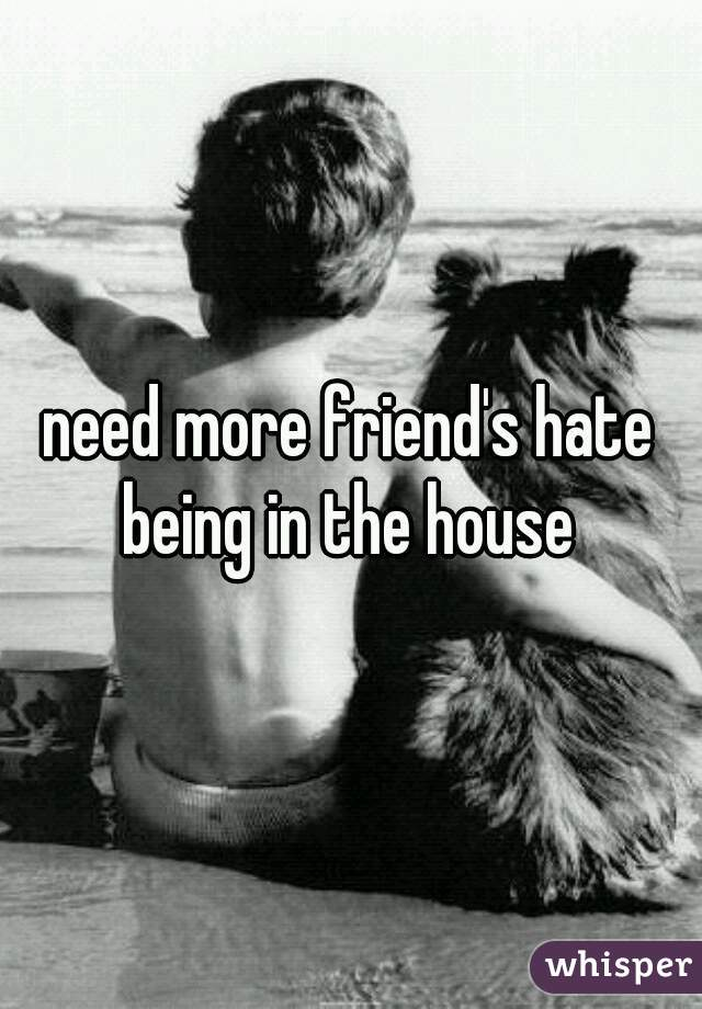 need more friend's hate being in the house