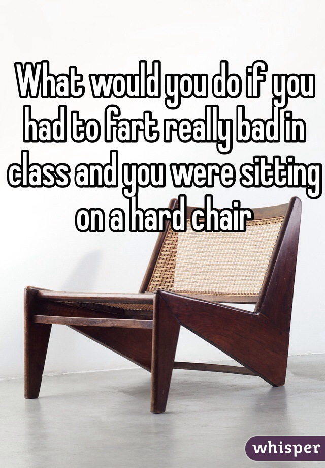 What would you do if you had to fart really bad in class and you were sitting on a hard chair