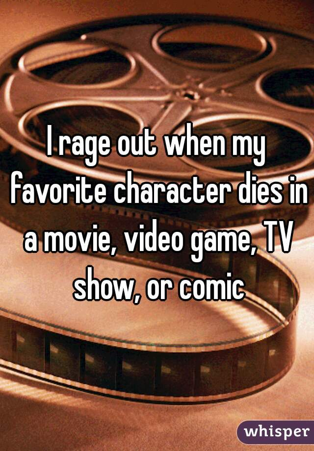 I rage out when my favorite character dies in a movie, video game, TV show, or comic