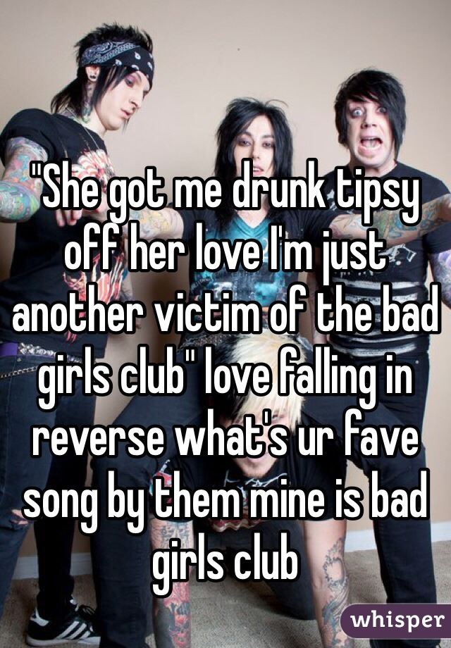 """She got me drunk tipsy off her love I'm just another victim of the bad girls club"" love falling in reverse what's ur fave song by them mine is bad girls club"