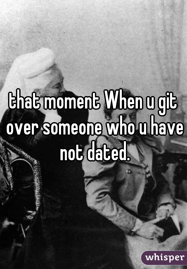 that moment When u git over someone who u have not dated.