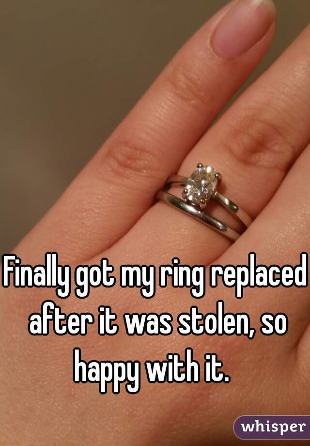 Finally got my ring replaced after it was stolen, so happy with it.