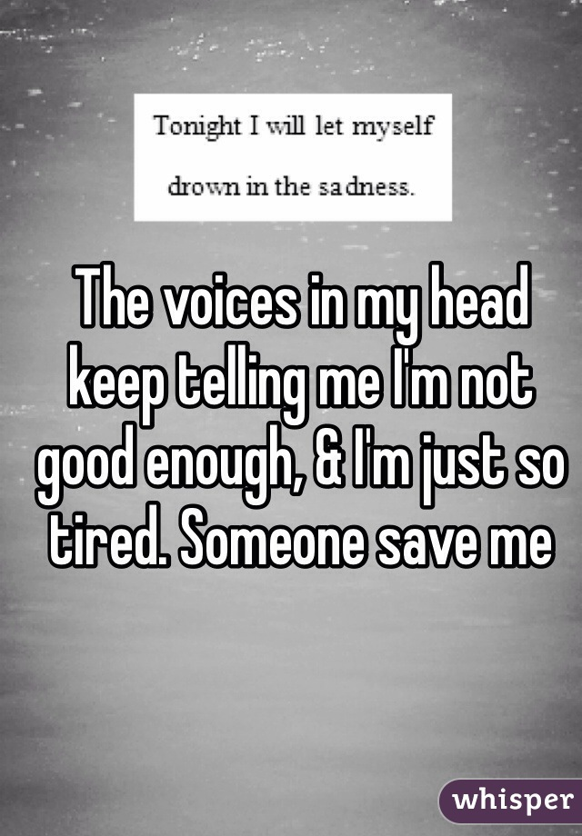 The voices in my head keep telling me I'm not good enough, & I'm just so tired. Someone save me