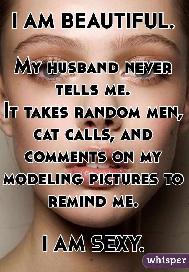 I AM BEAUTIFUL.   My husband never tells me.  It takes random men, cat calls, and comments on my modeling pictures to remind me.   I AM SEXY.