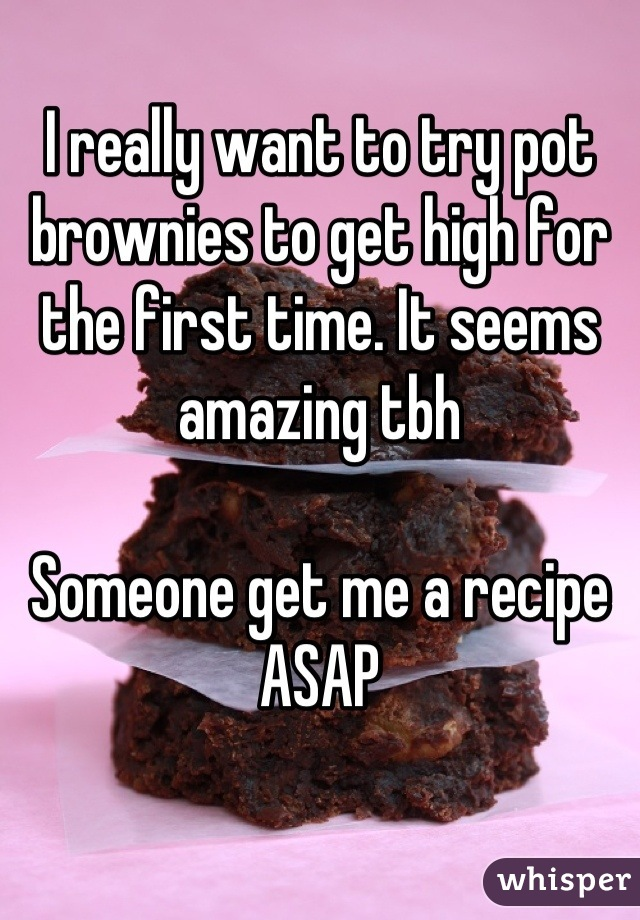 I really want to try pot brownies to get high for the first time. It seems amazing tbh  Someone get me a recipe ASAP