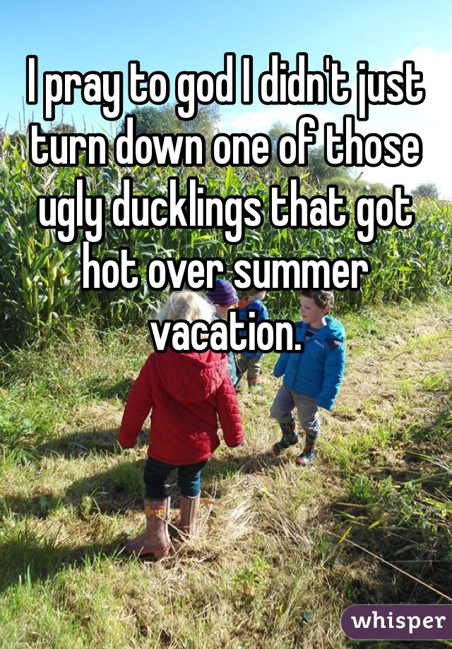 I pray to god I didn't just turn down one of those ugly ducklings that got hot over summer vacation.