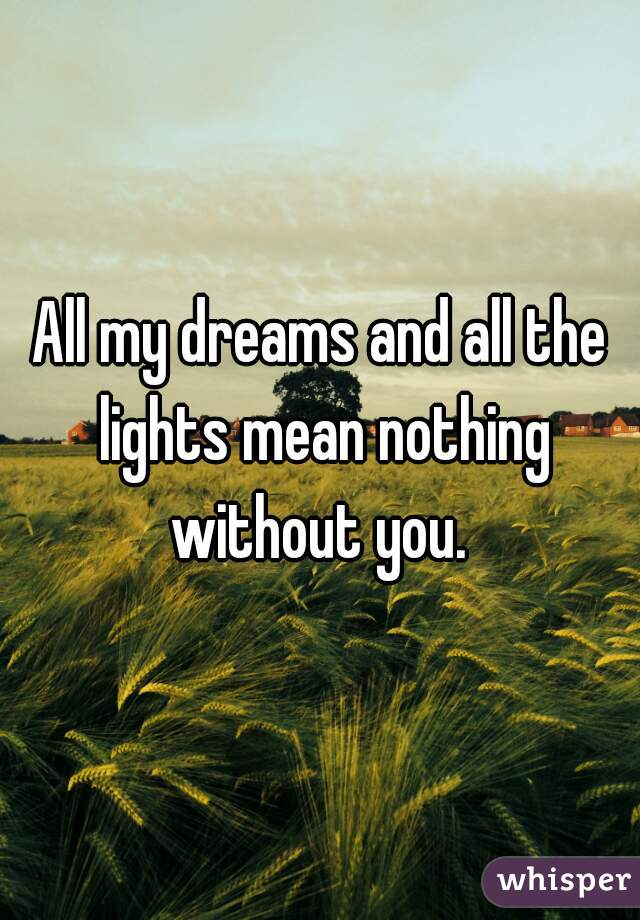 All my dreams and all the lights mean nothing without you.