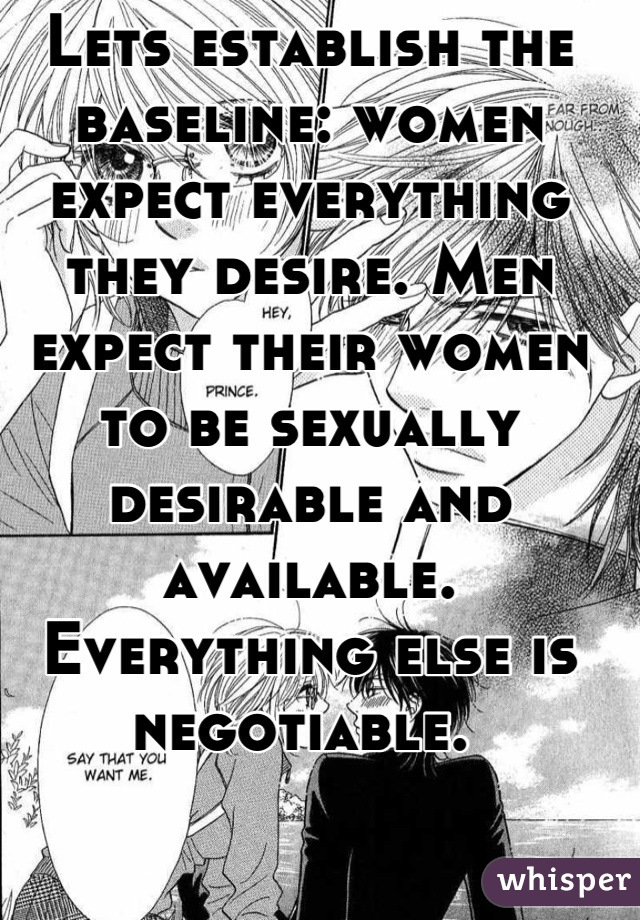 Lets establish the baseline: women expect everything they desire. Men expect their women to be sexually desirable and available. Everything else is negotiable.
