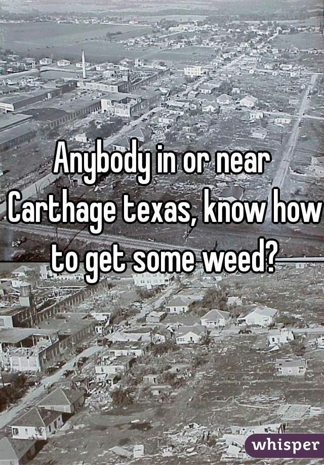 Anybody in or near Carthage texas, know how to get some weed?