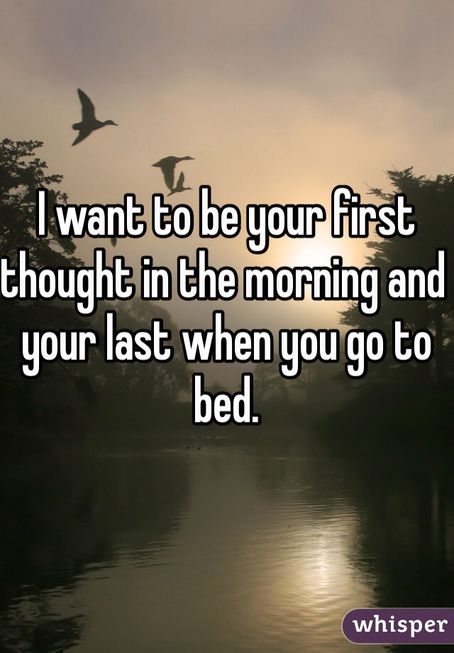 I want to be your first thought in the morning and your last when you go to bed.