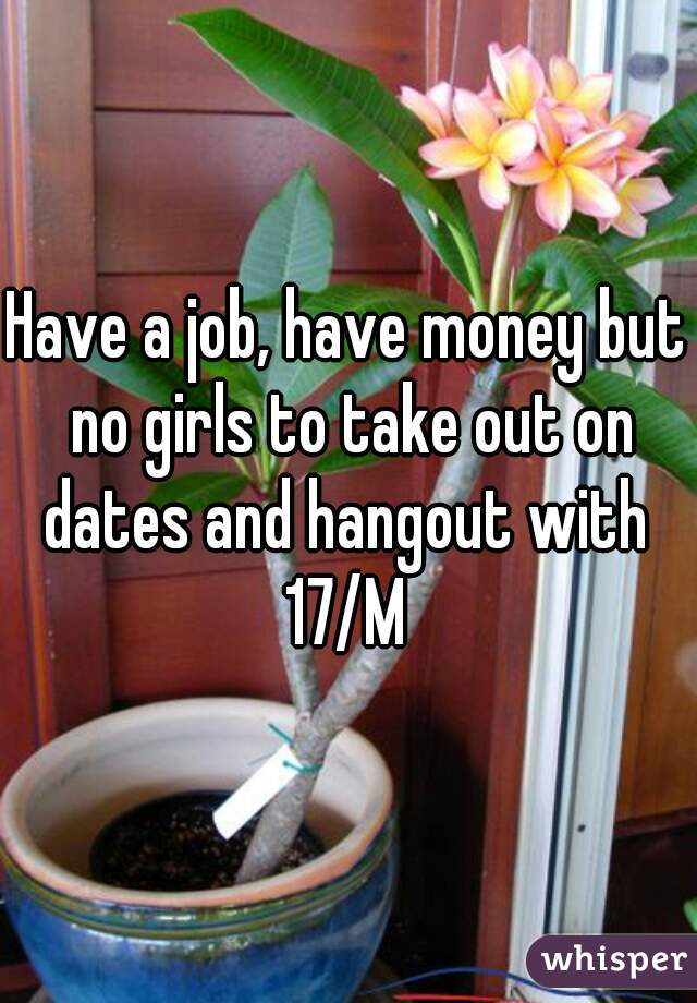 Have a job, have money but no girls to take out on dates and hangout with  17/M