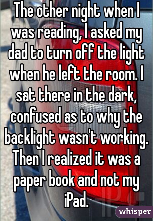 The other night when I was reading, I asked my dad to turn off the light when he left the room. I sat there in the dark, confused as to why the backlight wasn't working. Then I realized it was a paper book and not my iPad.