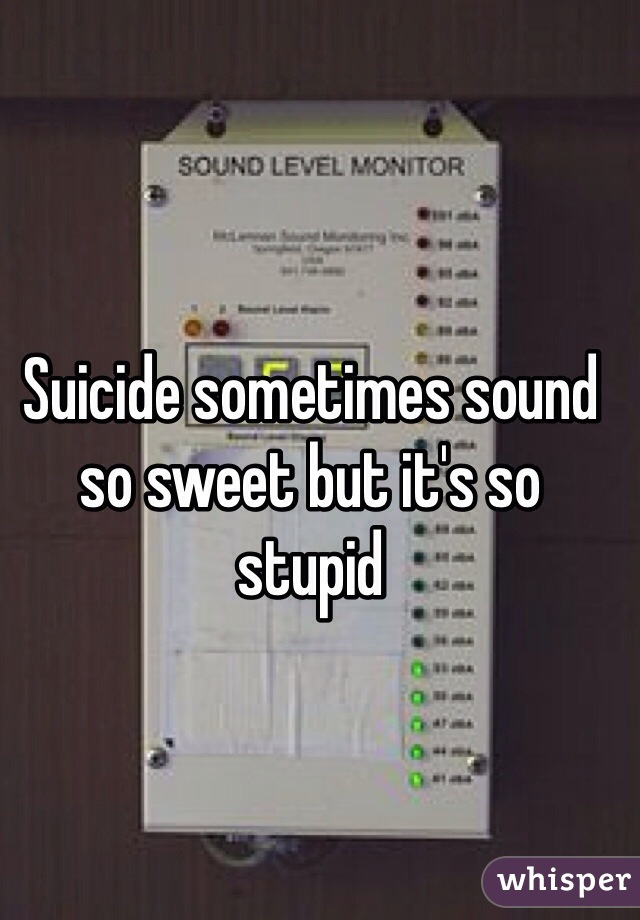 Suicide sometimes sound so sweet but it's so stupid