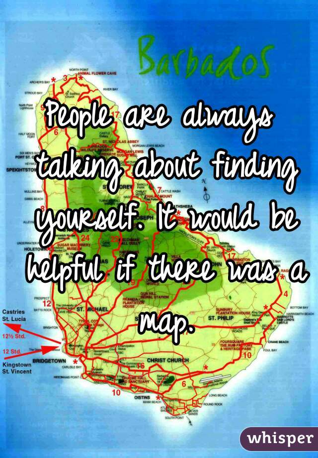 People are always talking about finding yourself. It would be helpful if there was a map.