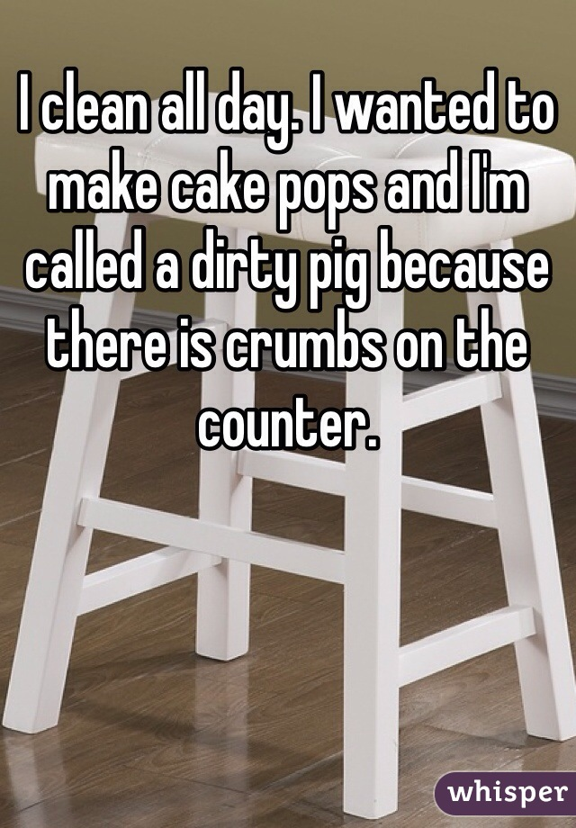 I clean all day. I wanted to make cake pops and I'm called a dirty pig because there is crumbs on the counter.