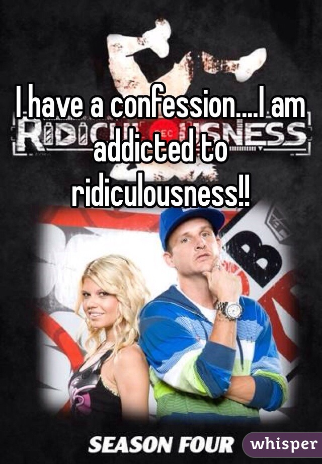 I have a confession....I am addicted to ridiculousness!!