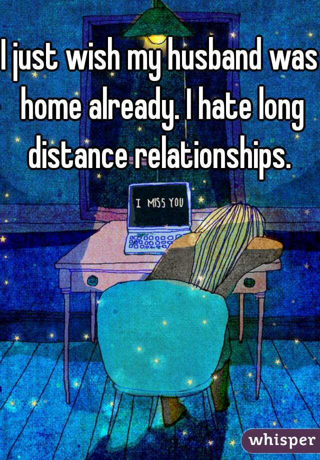 I just wish my husband was home already. I hate long distance relationships.