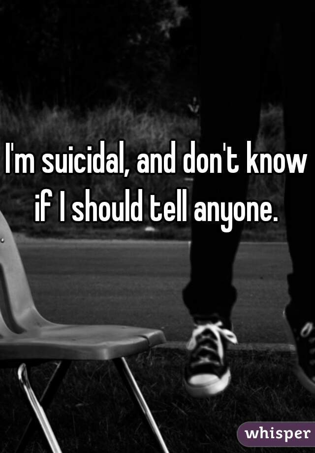 I'm suicidal, and don't know if I should tell anyone.