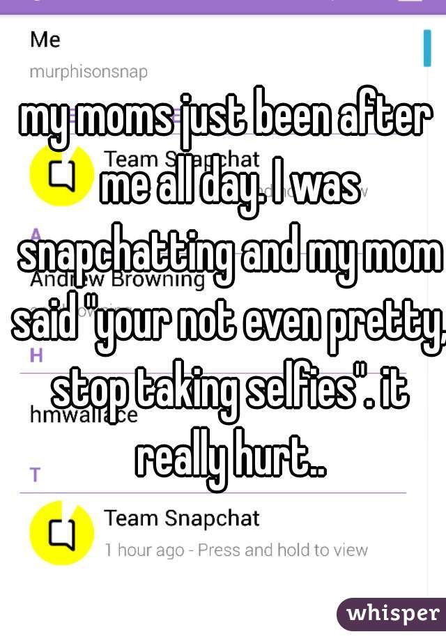 """my moms just been after me all day. I was snapchatting and my mom said """"your not even pretty, stop taking selfies"""". it really hurt.."""