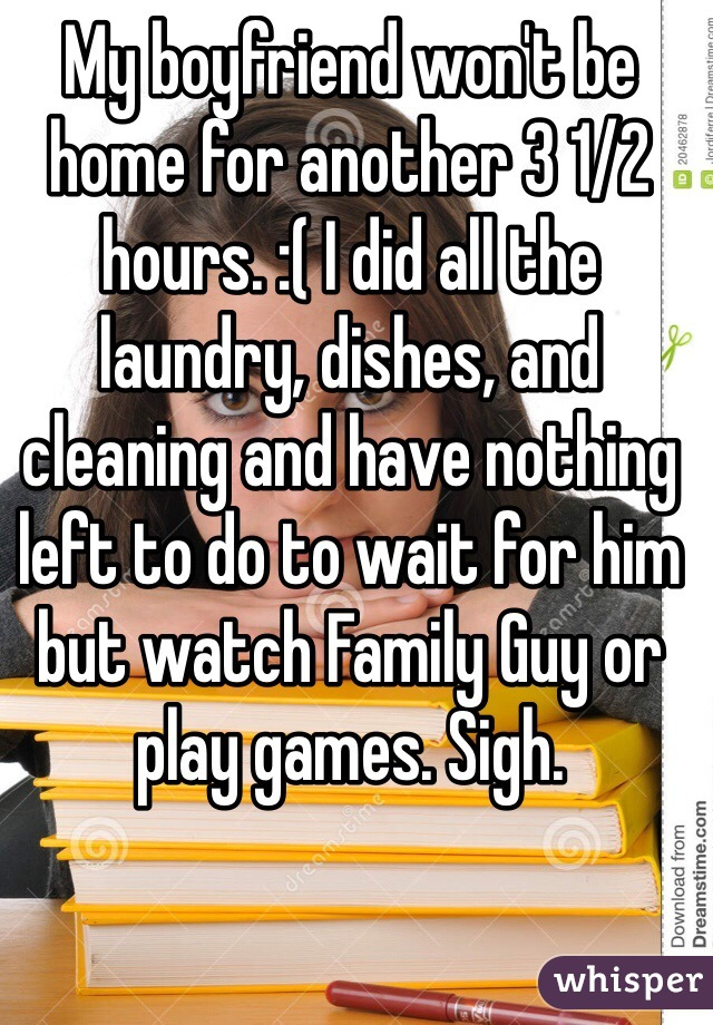 My boyfriend won't be home for another 3 1/2 hours. :( I did all the laundry, dishes, and cleaning and have nothing left to do to wait for him but watch Family Guy or play games. Sigh.