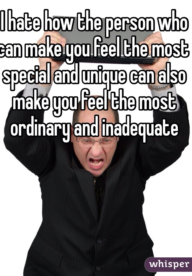I hate how the person who can make you feel the most special and unique can also make you feel the most ordinary and inadequate