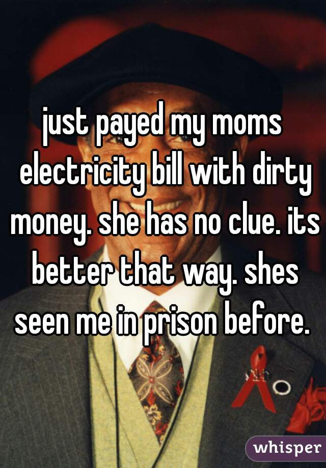 just payed my moms electricity bill with dirty money. she has no clue. its better that way. shes seen me in prison before.