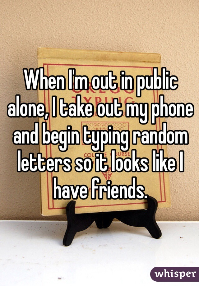 When I'm out in public alone, I take out my phone and begin typing random letters so it looks like I have friends.