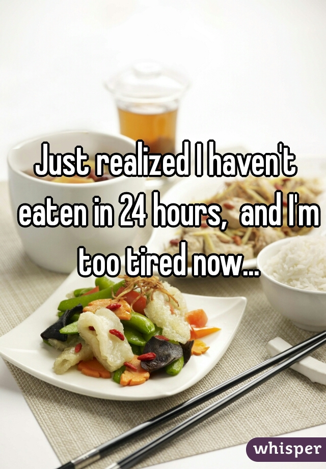 Just realized I haven't eaten in 24 hours,  and I'm too tired now...