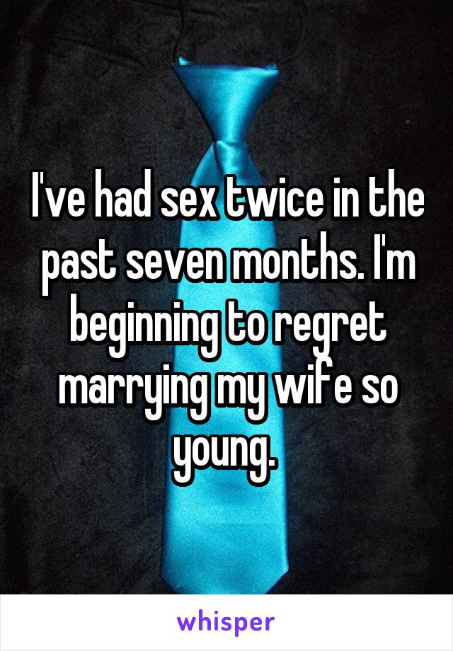 I've had sex twice in the past seven months. I'm beginning to regret marrying my wife so young.