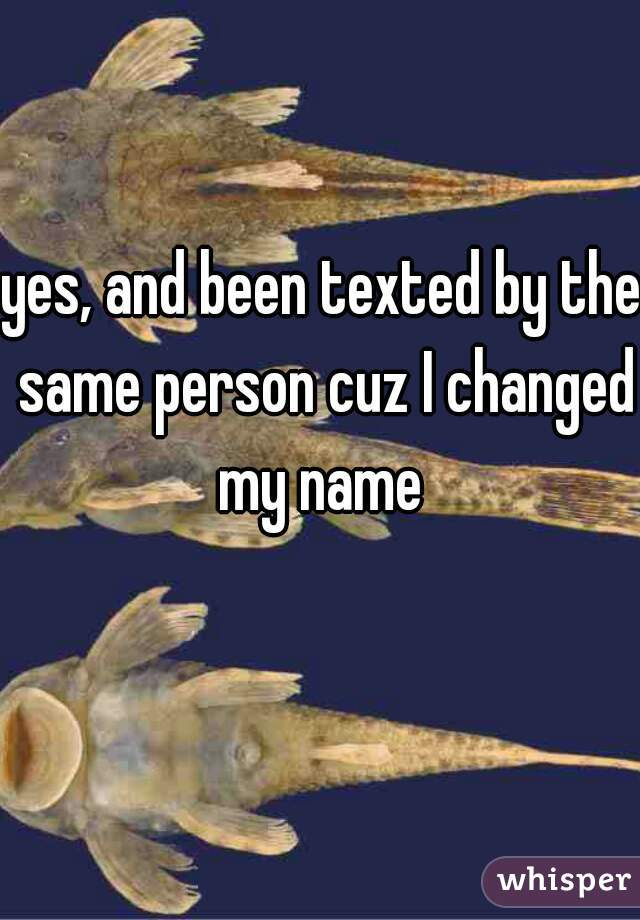 yes, and been texted by the same person cuz I changed my name