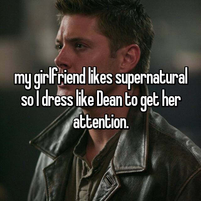 my girlfriend likes supernatural so I dress like Dean to get her attention.