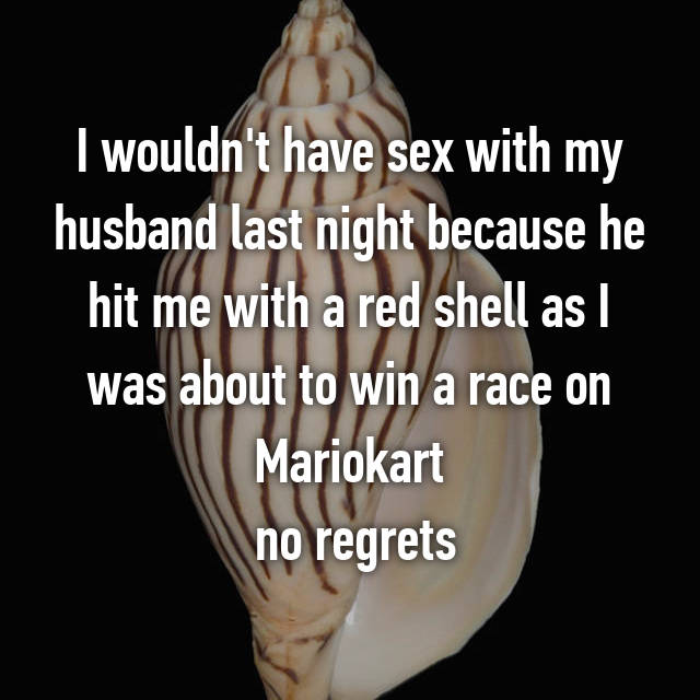 I wouldn't have sex with my husband last night because he hit me with a red shell as I was about to win a race on Mariokart  no regrets