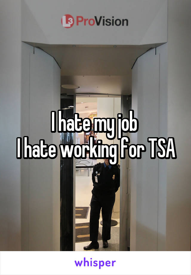 I hate my job  I hate working for TSA