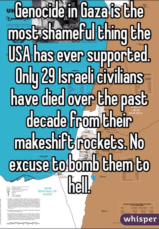 Genocide in Gaza is the most shameful thing the USA has ever supported. Only 29 Israeli civilians have died over the past decade from their makeshift rockets. No excuse to bomb them to hell.