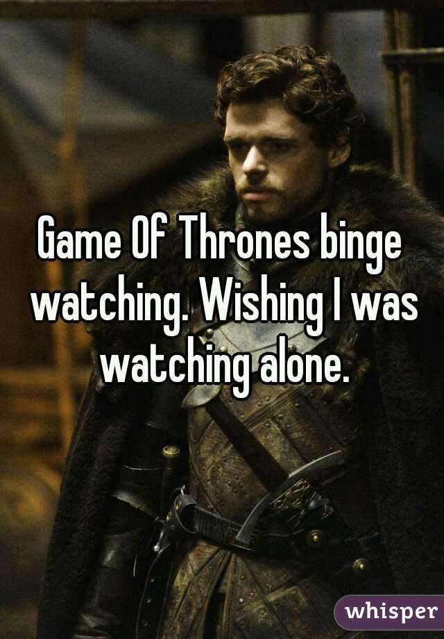 Game Of Thrones binge watching. Wishing I was watching alone.