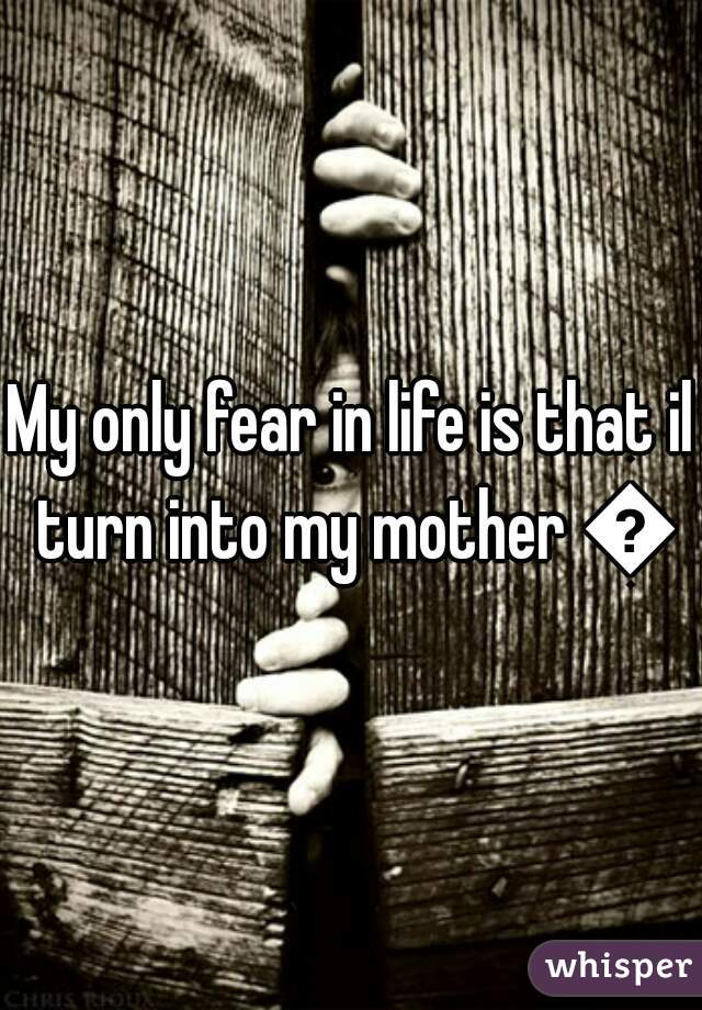 My only fear in life is that il turn into my mother 😩