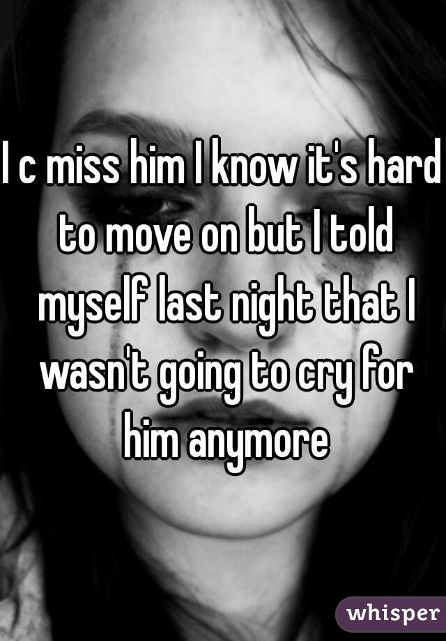 I c miss him I know it's hard to move on but I told myself last night that I wasn't going to cry for him anymore
