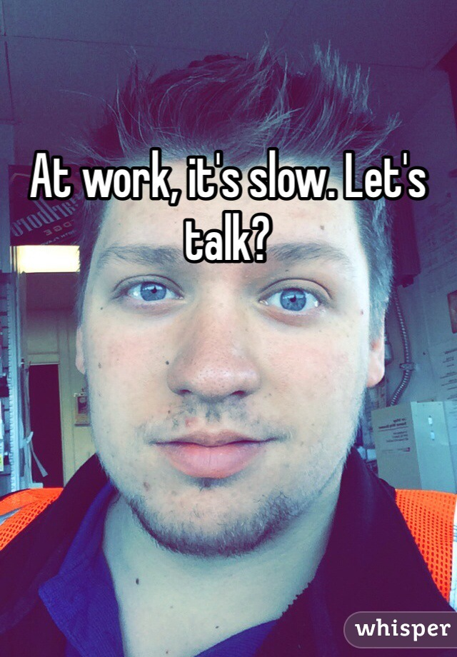 At work, it's slow. Let's talk?