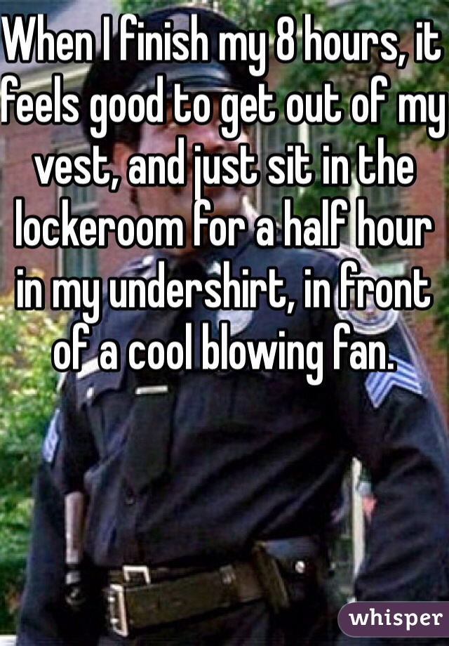 When I finish my 8 hours, it feels good to get out of my vest, and just sit in the lockeroom for a half hour in my undershirt, in front of a cool blowing fan.