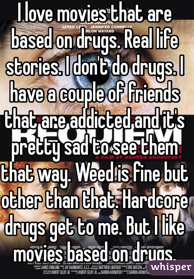 I love movies that are based on drugs. Real life stories. I don't do drugs. I have a couple of friends that are addicted and it's pretty sad to see them that way. Weed is fine but other than that. Hardcore drugs get to me. But I like movies based on drugs.