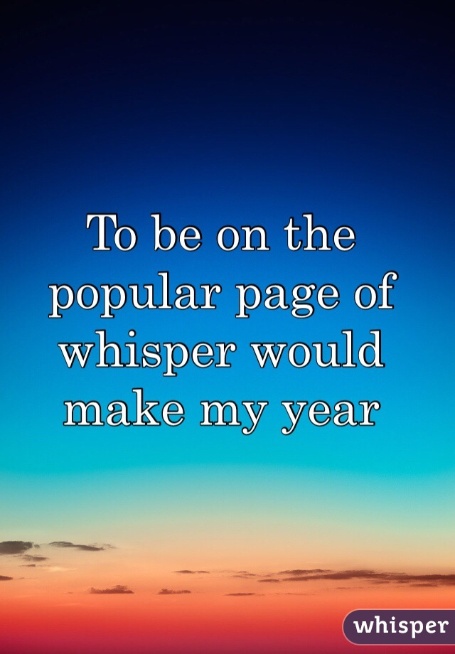 To be on the popular page of whisper would make my year