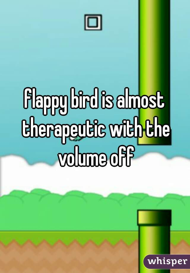 flappy bird is almost therapeutic with the volume off