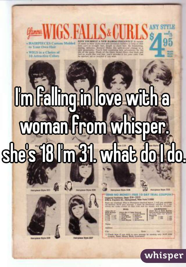 I'm falling in love with a woman from whisper. she's 18 I'm 31. what do I do.