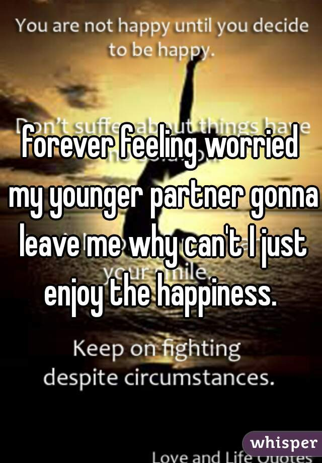 forever feeling worried my younger partner gonna leave me why can't I just enjoy the happiness.