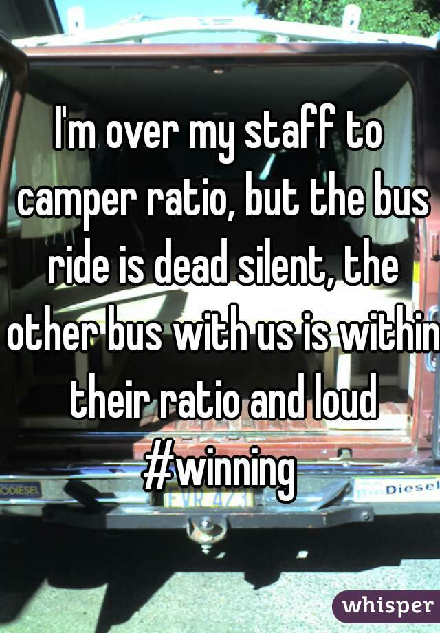 I'm over my staff to camper ratio, but the bus ride is dead silent, the other bus with us is within their ratio and loud #winning