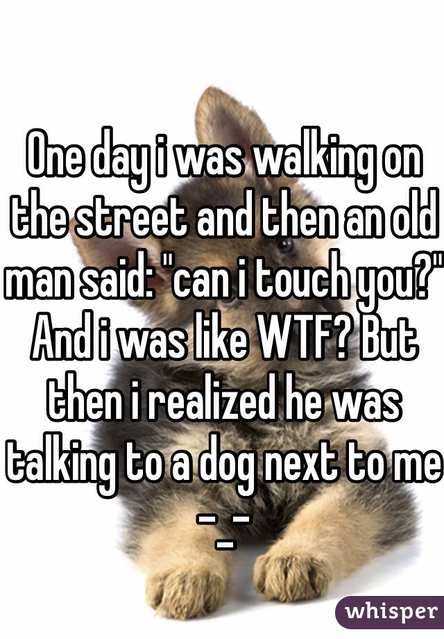 "One day i was walking on the street and then an old man said: ""can i touch you?"" And i was like WTF? But then i realized he was talking to a dog next to me -_-"