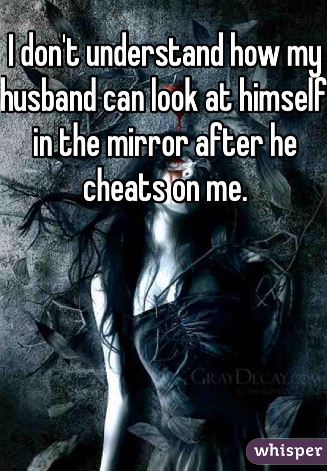 I don't understand how my husband can look at himself in the mirror after he cheats on me.