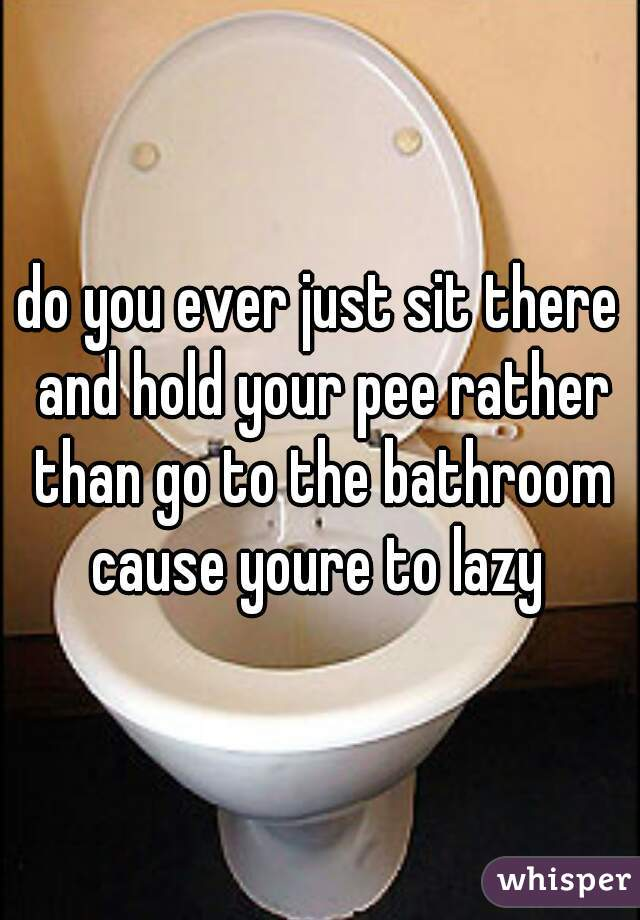 do you ever just sit there and hold your pee rather than go to the bathroom cause youre to lazy